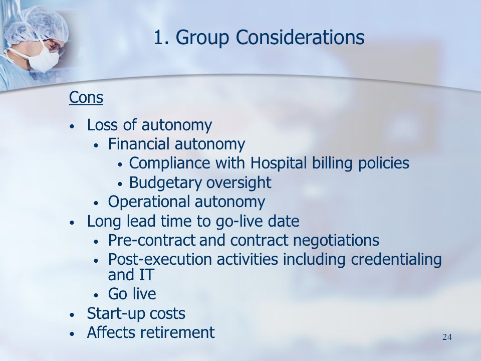 24 1. Group Considerations Cons Loss of autonomy Financial autonomy Compliance with Hospital billing policies Budgetary oversight Operational autonomy