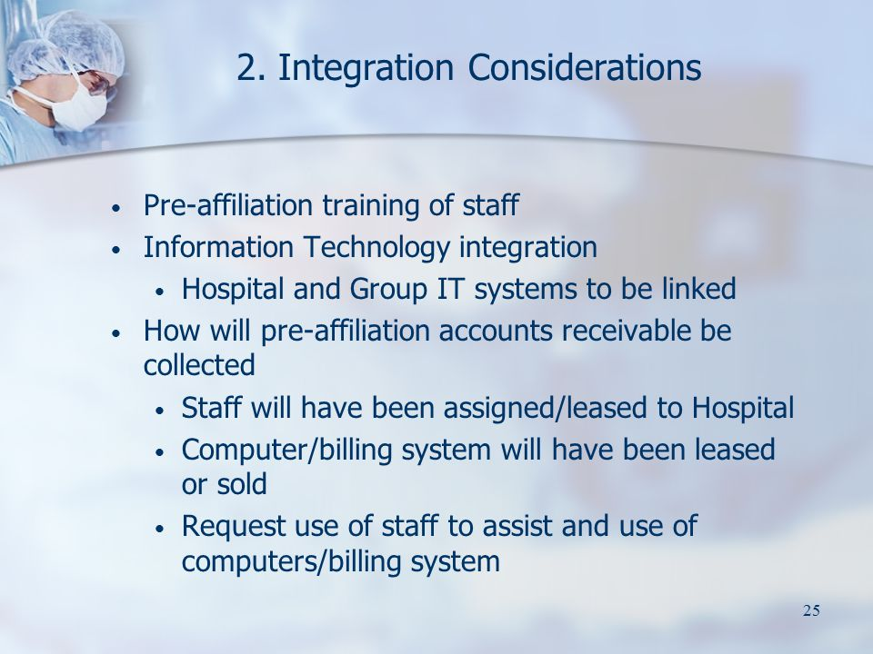 25 2. Integration Considerations Pre-affiliation training of staff Information Technology integration Hospital and Group IT systems to be linked How w