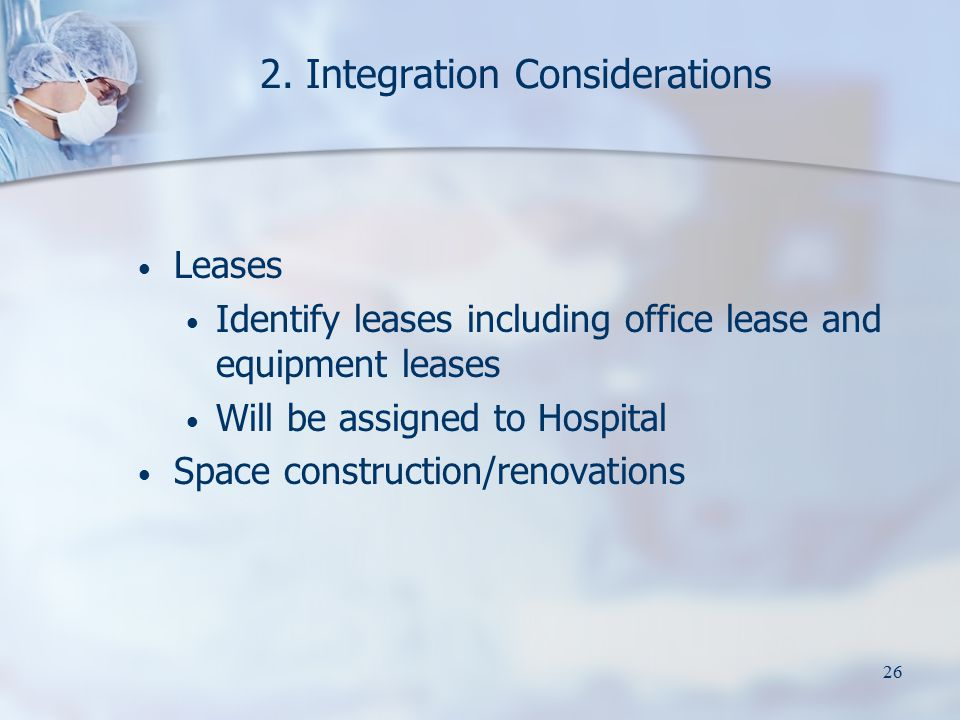 26 2. Integration Considerations Leases Identify leases including office lease and equipment leases Will be assigned to Hospital Space construction/re