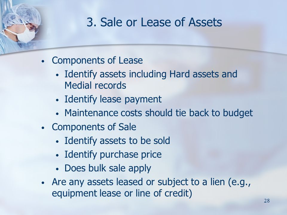 28 3. Sale or Lease of Assets Components of Lease Identify assets including Hard assets and Medial records Identify lease payment Maintenance costs sh