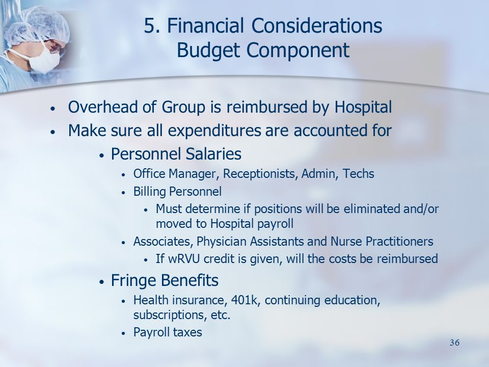 36 5. Financial Considerations Budget Component Overhead of Group is reimbursed by Hospital Make sure all expenditures are accounted for Personnel Sal