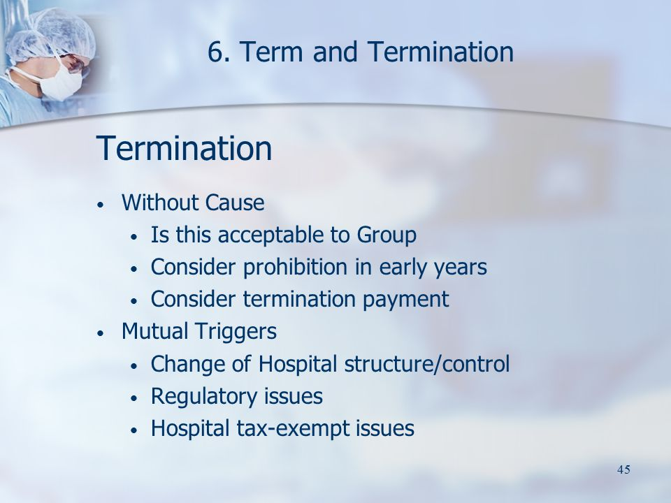 45 6. Term and Termination Termination Without Cause Is this acceptable to Group Consider prohibition in early years Consider termination payment Mutu