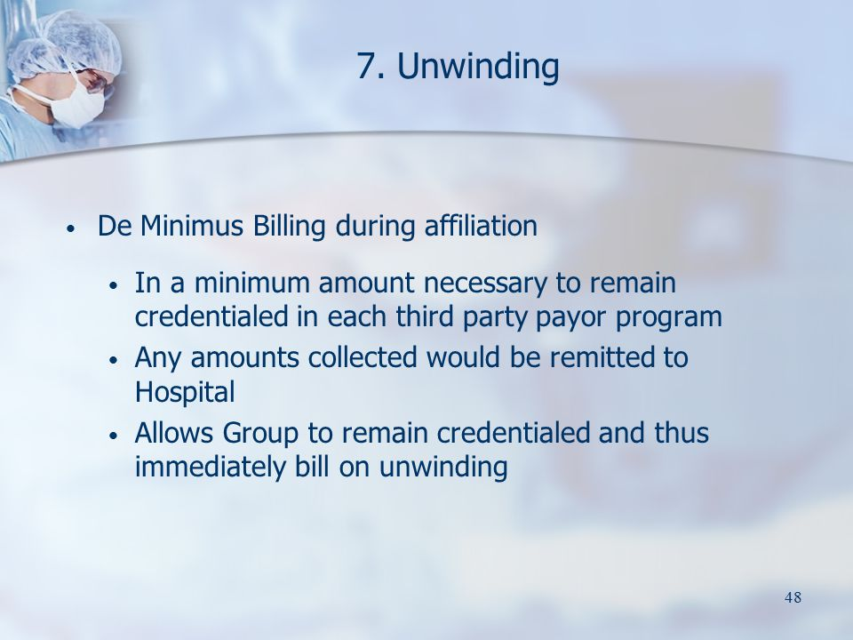 48 7. Unwinding De Minimus Billing during affiliation In a minimum amount necessary to remain credentialed in each third party payor program Any amoun
