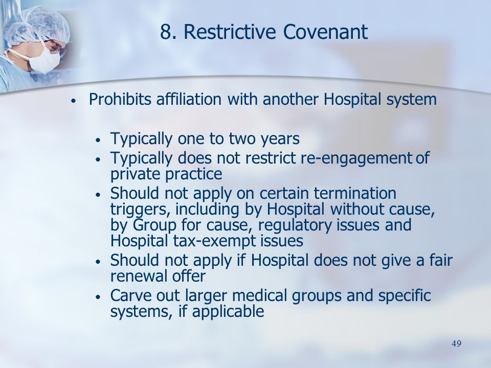 49 8. Restrictive Covenant Prohibits affiliation with another Hospital system Typically one to two years Typically does not restrict re-engagement of
