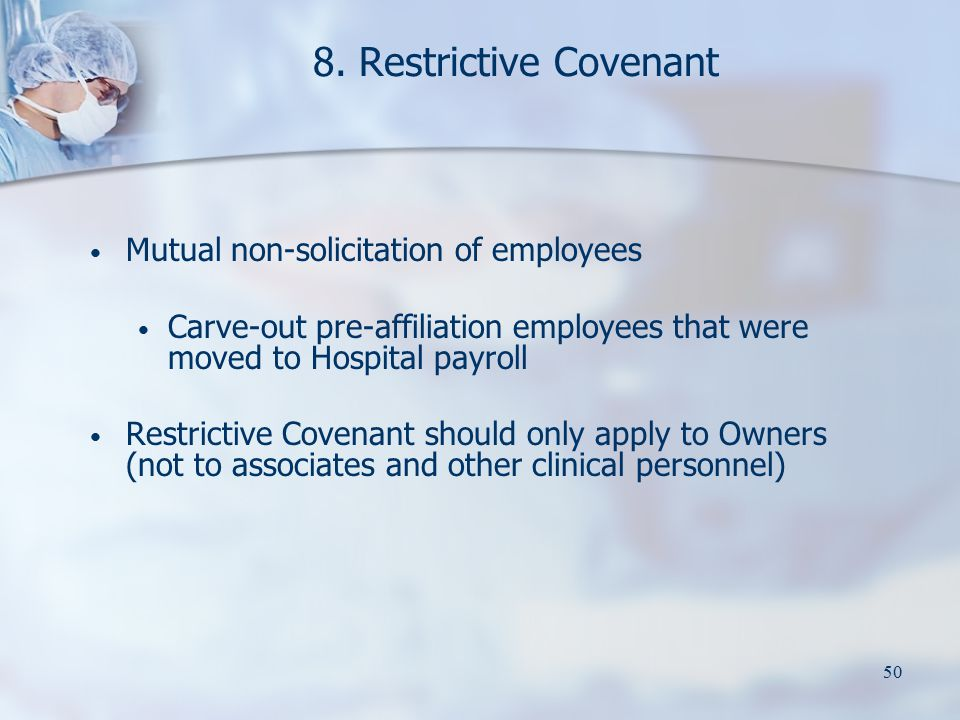 50 8. Restrictive Covenant Mutual non-solicitation of employees Carve-out pre-affiliation employees that were moved to Hospital payroll Restrictive Co