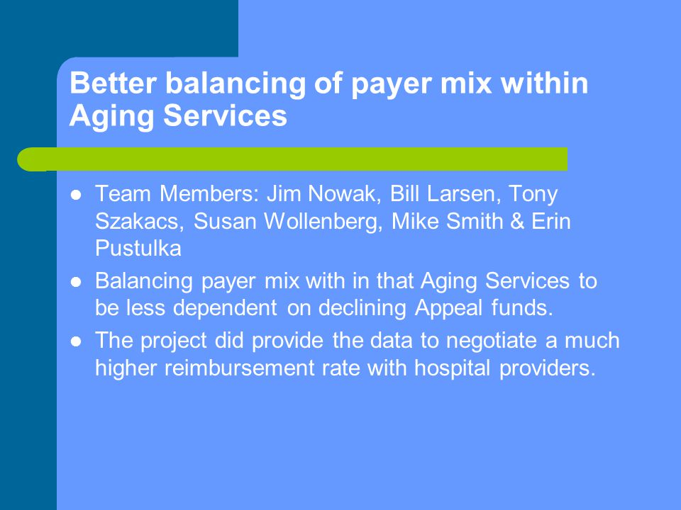 Better balancing of payer mix within Aging Services Team Members: Jim Nowak, Bill Larsen, Tony Szakacs, Susan Wollenberg, Mike Smith & Erin Pustulka Balancing payer mix with in that Aging Services to be less dependent on declining Appeal funds.
