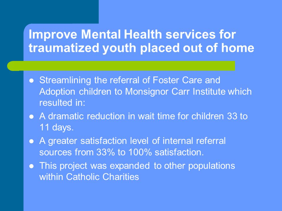 Improve Mental Health services for traumatized youth placed out of home Streamlining the referral of Foster Care and Adoption children to Monsignor Carr Institute which resulted in: A dramatic reduction in wait time for children 33 to 11 days.