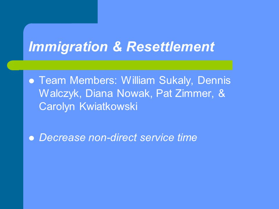 Immigration & Resettlement Team Members: William Sukaly, Dennis Walczyk, Diana Nowak, Pat Zimmer, & Carolyn Kwiatkowski Decrease non-direct service time