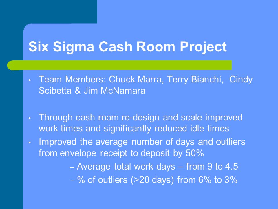 Six Sigma Cash Room Project Team Members: Chuck Marra, Terry Bianchi, Cindy Scibetta & Jim McNamara Through cash room re-design and scale improved work times and significantly reduced idle times Improved the average number of days and outliers from envelope receipt to deposit by 50% – Average total work days – from 9 to 4.5 – % of outliers (>20 days) from 6% to 3%
