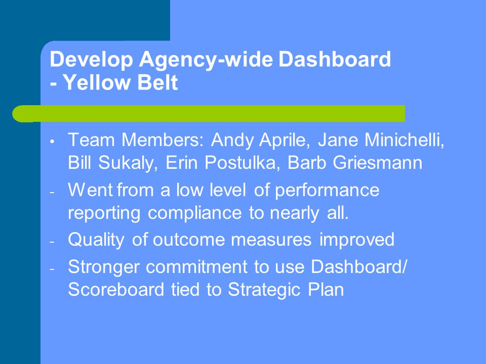 Develop Agency-wide Dashboard - Yellow Belt Team Members: Andy Aprile, Jane Minichelli, Bill Sukaly, Erin Postulka, Barb Griesmann - Went from a low level of performance reporting compliance to nearly all.