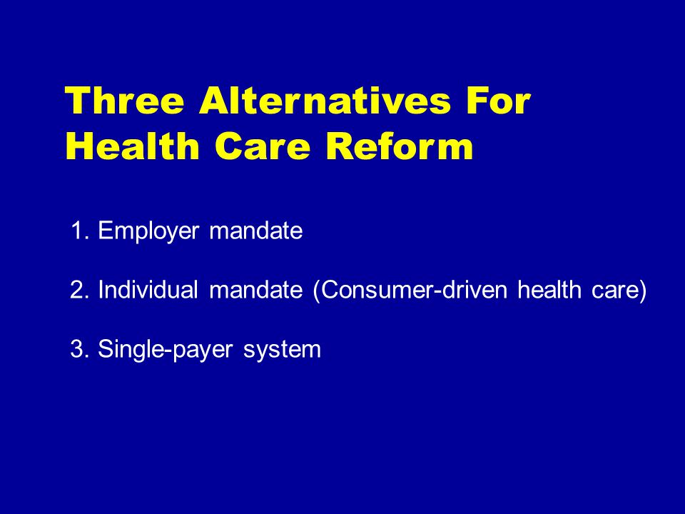 Three Alternatives For Health Care Reform 1. Employer mandate 2.