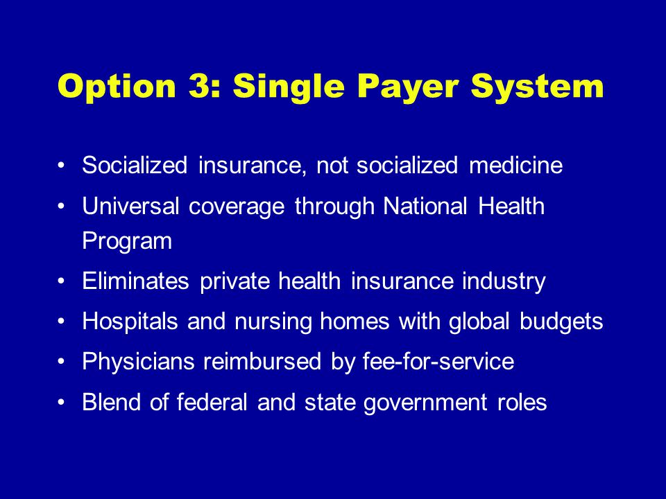 Option 3: Single Payer System Socialized insurance, not socialized medicine Universal coverage through National Health Program Eliminates private heal