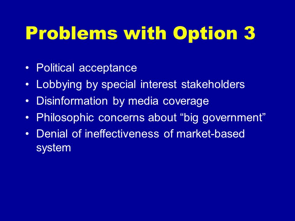 Problems with Option 3 Political acceptance Lobbying by special interest stakeholders Disinformation by media coverage Philosophic concerns about big government Denial of ineffectiveness of market-based system