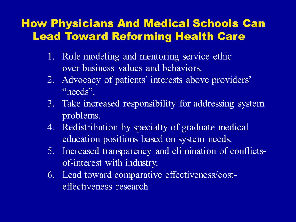 How Physicians And Medical Schools Can Lead Toward Reforming Health Care 1.Role modeling and mentoring service ethic over business values and behaviors.