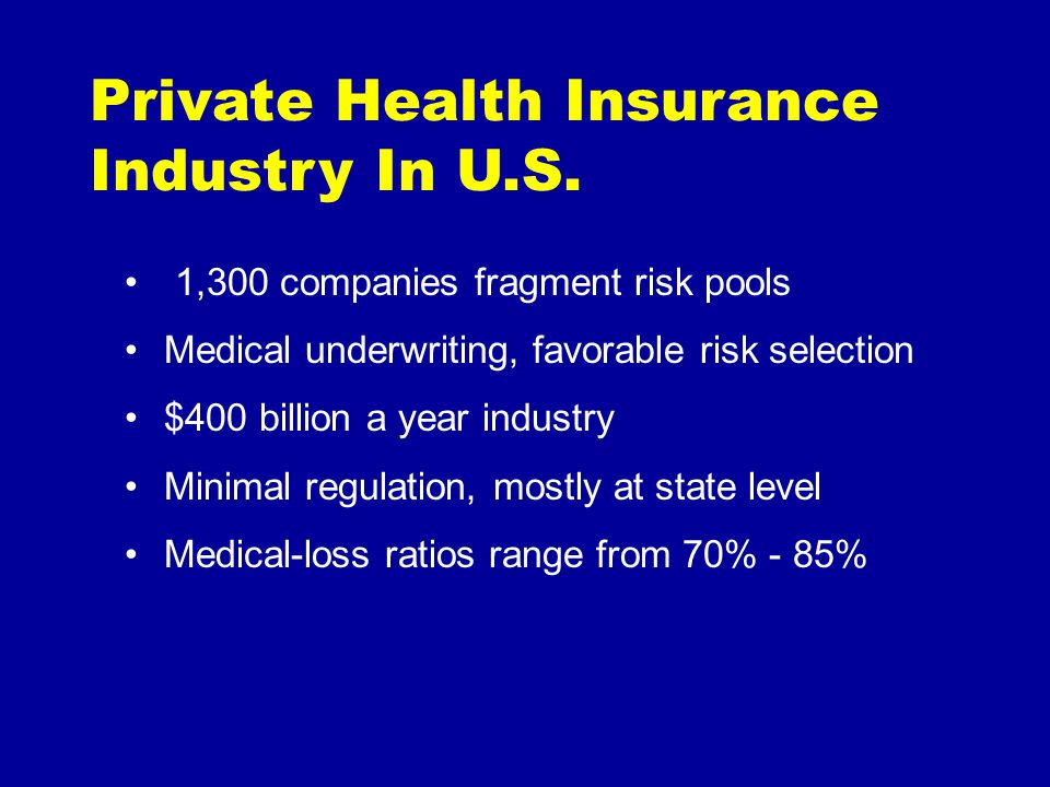 Private Health Insurance Industry In U.S. 1,300 companies fragment risk pools Medical underwriting, favorable risk selection $400 billion a year indus