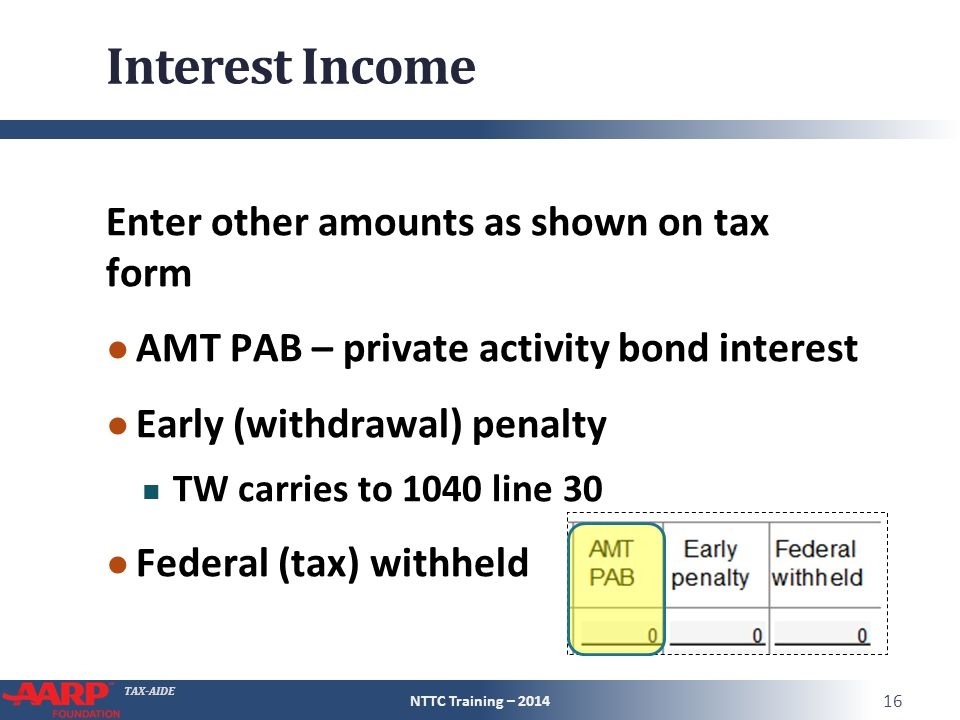 TAX-AIDE Interest Income Enter other amounts as shown on tax form ● AMT PAB – private activity bond interest ● Early (withdrawal) penalty TW carries to 1040 line 30 ● Federal (tax) withheld NTTC Training – 2014 16