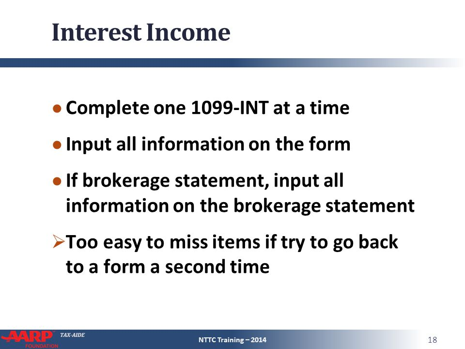 TAX-AIDE Interest Income ● Complete one 1099-INT at a time ● Input all information on the form ● If brokerage statement, input all information on the brokerage statement  Too easy to miss items if try to go back to a form a second time NTTC Training – 2014 18