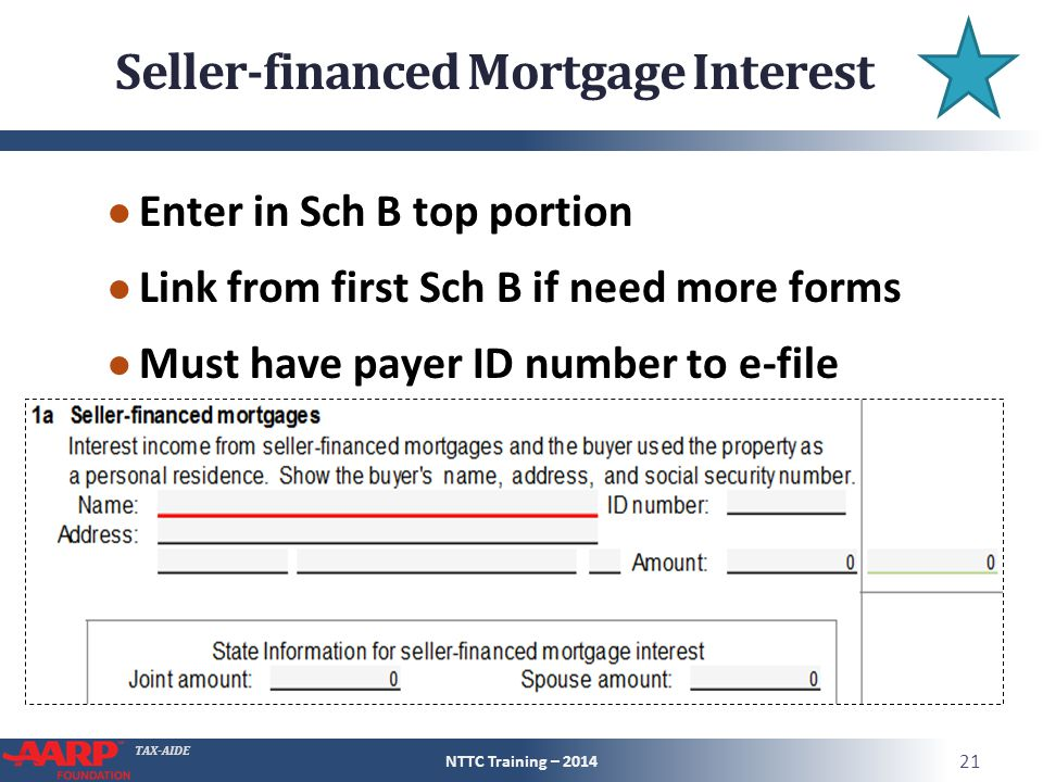 TAX-AIDE Seller-financed Mortgage Interest ● Enter in Sch B top portion ● Link from first Sch B if need more forms ● Must have payer ID number to e-file NTTC Training – 2014 21