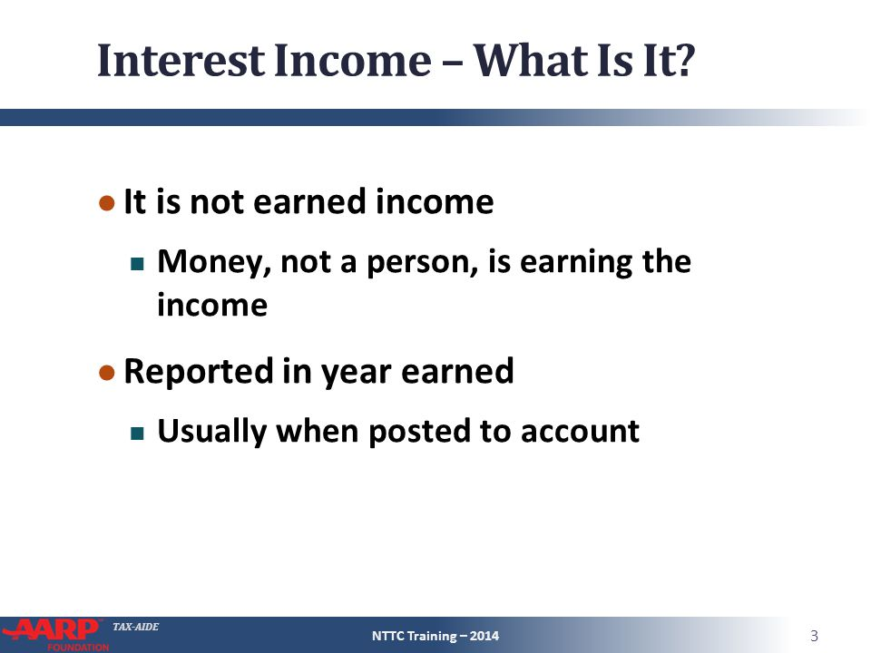 TAX-AIDE Dividend Income ● Reinvested dividends Really, two transactions  Dividend income  Purchase of more shares Payer effects both instantaneously  Payers keep track of basis for covered securities (always taxpayer's responsibility) NTTC Training – 2014 34