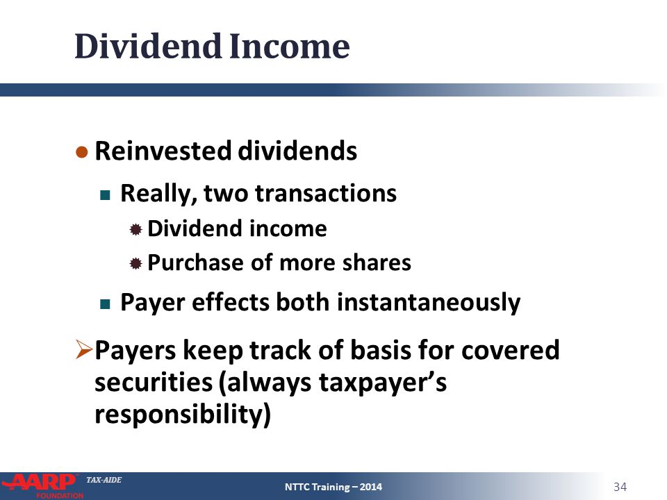 TAX-AIDE Dividend Income ● Reinvested dividends Really, two transactions  Dividend income  Purchase of more shares Payer effects both instantaneously  Payers keep track of basis for covered securities (always taxpayer's responsibility) NTTC Training – 2014 34
