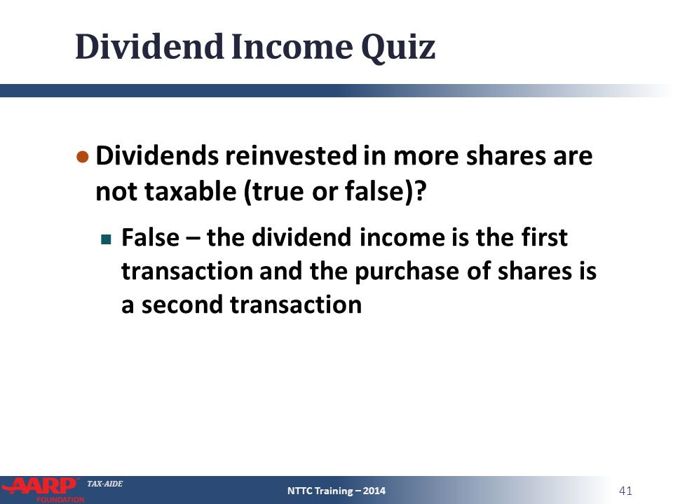 TAX-AIDE Dividend Income Quiz ● Dividends reinvested in more shares are not taxable (true or false).
