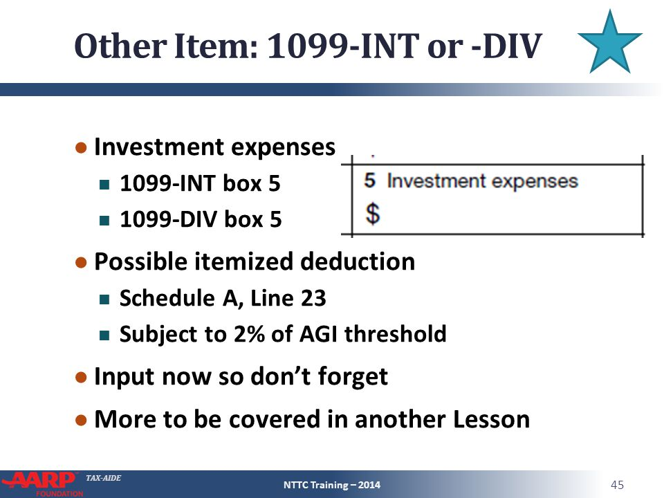 TAX-AIDE Other Item: 1099-INT or -DIV ● Investment expenses 1099-INT box 5 1099-DIV box 5 ● Possible itemized deduction Schedule A, Line 23 Subject to 2% of AGI threshold ● Input now so don't forget ● More to be covered in another Lesson NTTC Training – 2014 45
