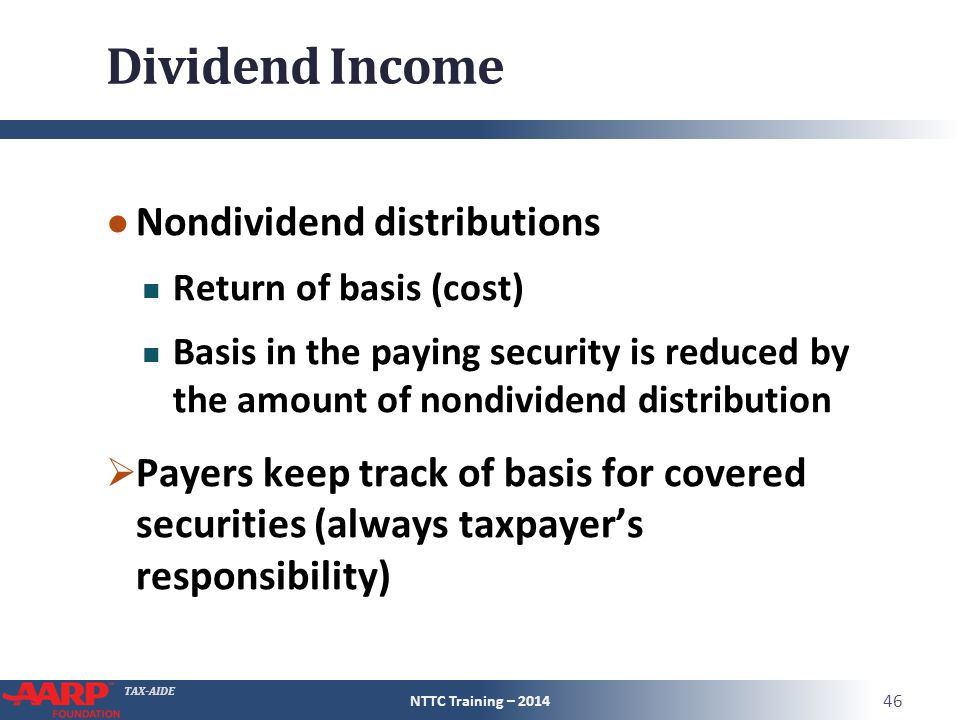 TAX-AIDE Dividend Income ● Nondividend distributions Return of basis (cost) Basis in the paying security is reduced by the amount of nondividend distribution  Payers keep track of basis for covered securities (always taxpayer's responsibility) NTTC Training – 2014 46