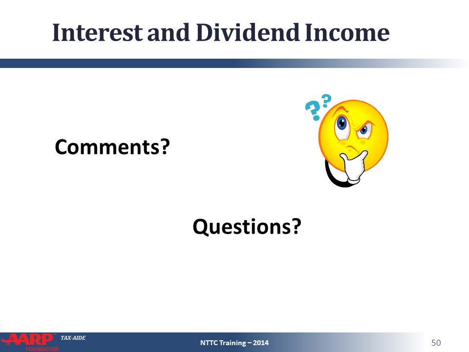 TAX-AIDE Interest and Dividend Income Comments Questions NTTC Training – 2014 50