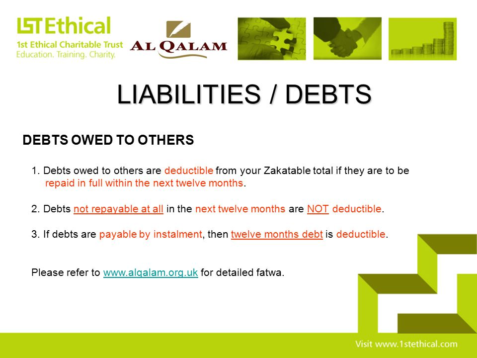 LIABILITIES / DEBTS DEBTS OWED TO OTHERS 1. Debts owed to others are deductible from your Zakatable total if they are to be repaid in full within the