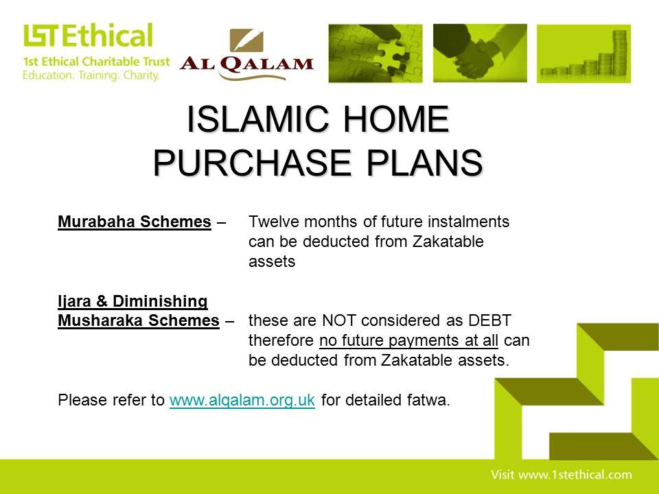 ISLAMIC HOME PURCHASE PLANS Murabaha Schemes – Twelve months of future instalments can be deducted from Zakatable assets Ijara & Diminishing Musharaka