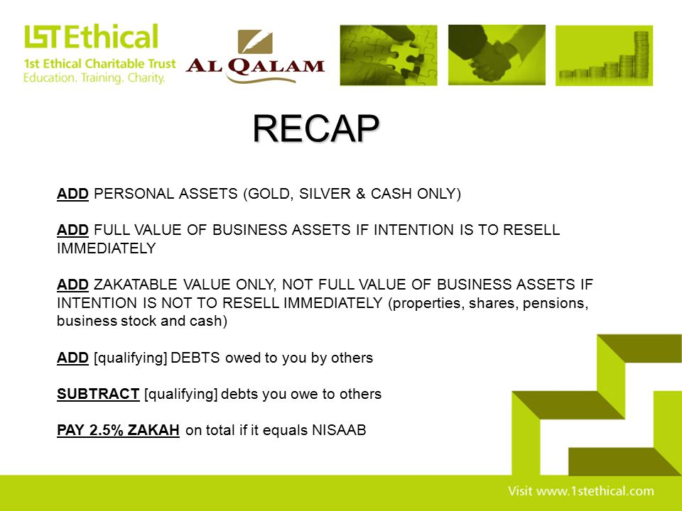 RECAP ADD PERSONAL ASSETS (GOLD, SILVER & CASH ONLY) ADD FULL VALUE OF BUSINESS ASSETS IF INTENTION IS TO RESELL IMMEDIATELY ADD ZAKATABLE VALUE ONLY,