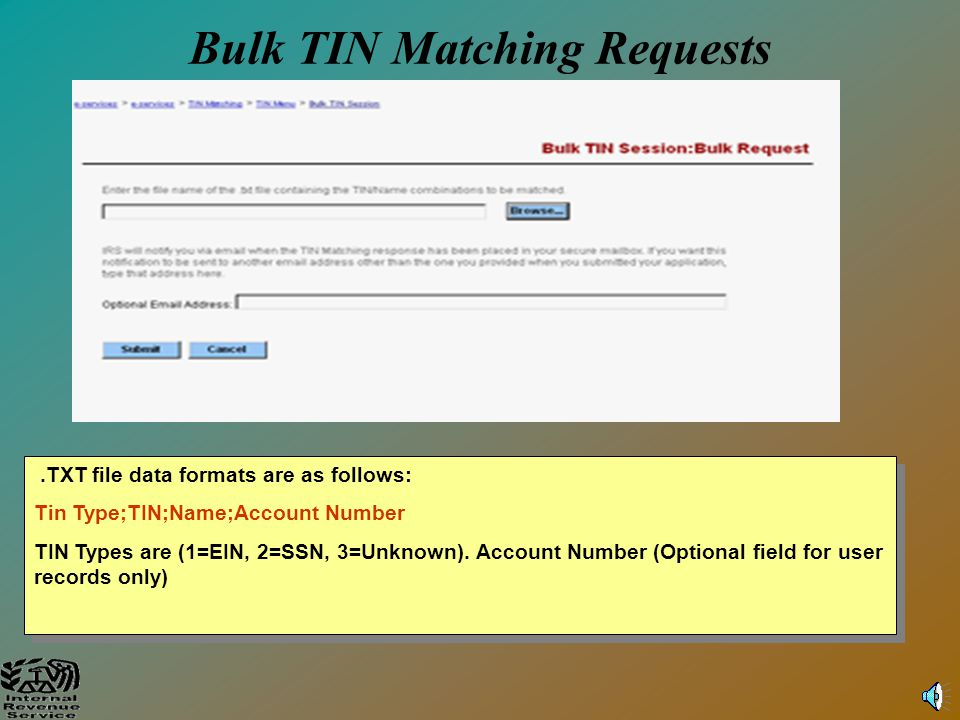 13 Potential Responses to Interactive TIN Matching Inquiries A numerical response will be returned along with the data input by the requestor as follows: 0 – Name/TIN combination matches IRS records 1 – Missing TIN or TIN not 9 digit numeric 2 – TIN not currently issued 3 – Name/TIN combination does not match IRS records 4 – Invalid request (i.e., contains alphas, special characters) 5 – Duplicate request FOR SECURITY REASONS, THE IRS CANNOT RETURN THE CORRECT SSN IN THE EVENT A NO - MATCH IS INDICATED.