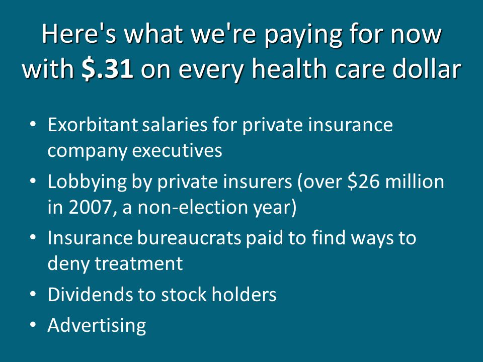 Here s what we re paying for now with $.31 on every health care dollar Exorbitant salaries for private insurance company executives Lobbying by private insurers (over $26 million in 2007, a non-election year) Insurance bureaucrats paid to find ways to deny treatment Dividends to stock holders Advertising
