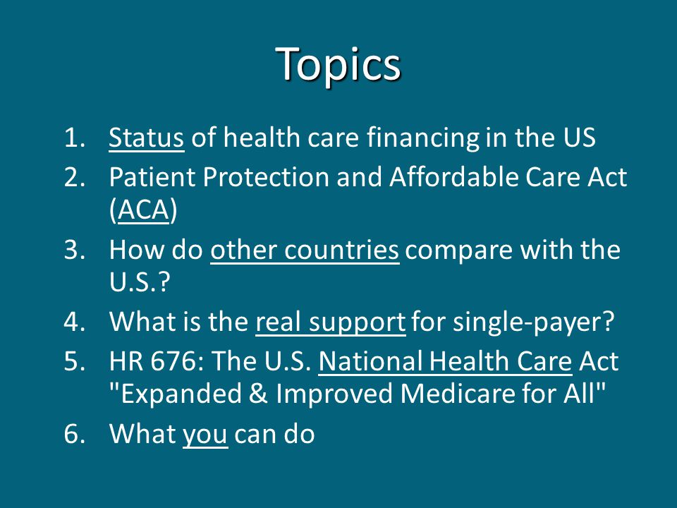 Topics 1.Status of health care financing in the US 2.Patient Protection and Affordable Care Act (ACA) 3.How do other countries compare with the U.S..