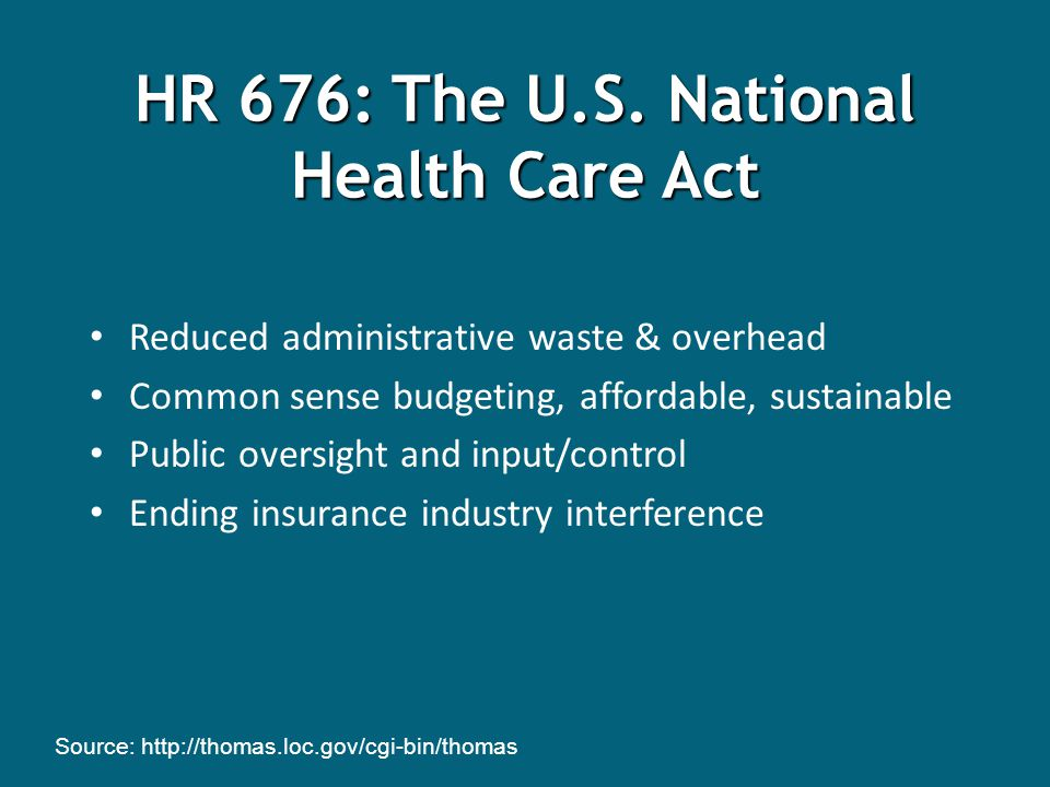 Reduced administrative waste & overhead Common sense budgeting, affordable, sustainable Public oversight and input/control Ending insurance industry interference Source: http://thomas.loc.gov/cgi-bin/thomas HR 676: The U.S.