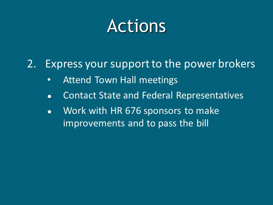 Actions 2.Express your support to the power brokers Attend Town Hall meetings ● Contact State and Federal Representatives ● Work with HR 676 sponsors to make improvements and to pass the bill