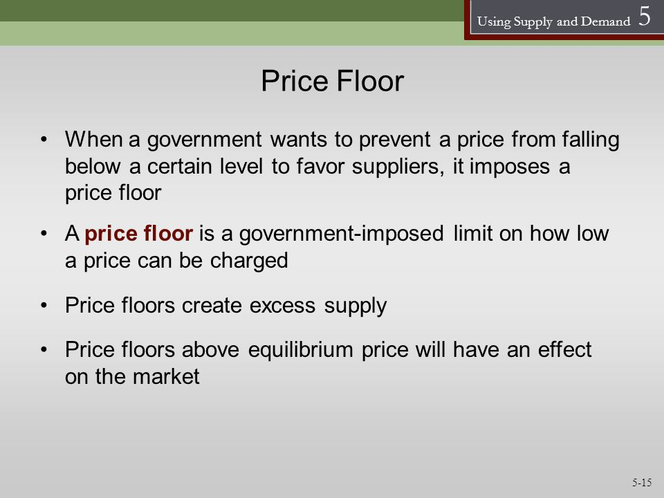 Using Supply and Demand 5 Price Floor When a government wants to prevent a price from falling below a certain level to favor suppliers, it imposes a p