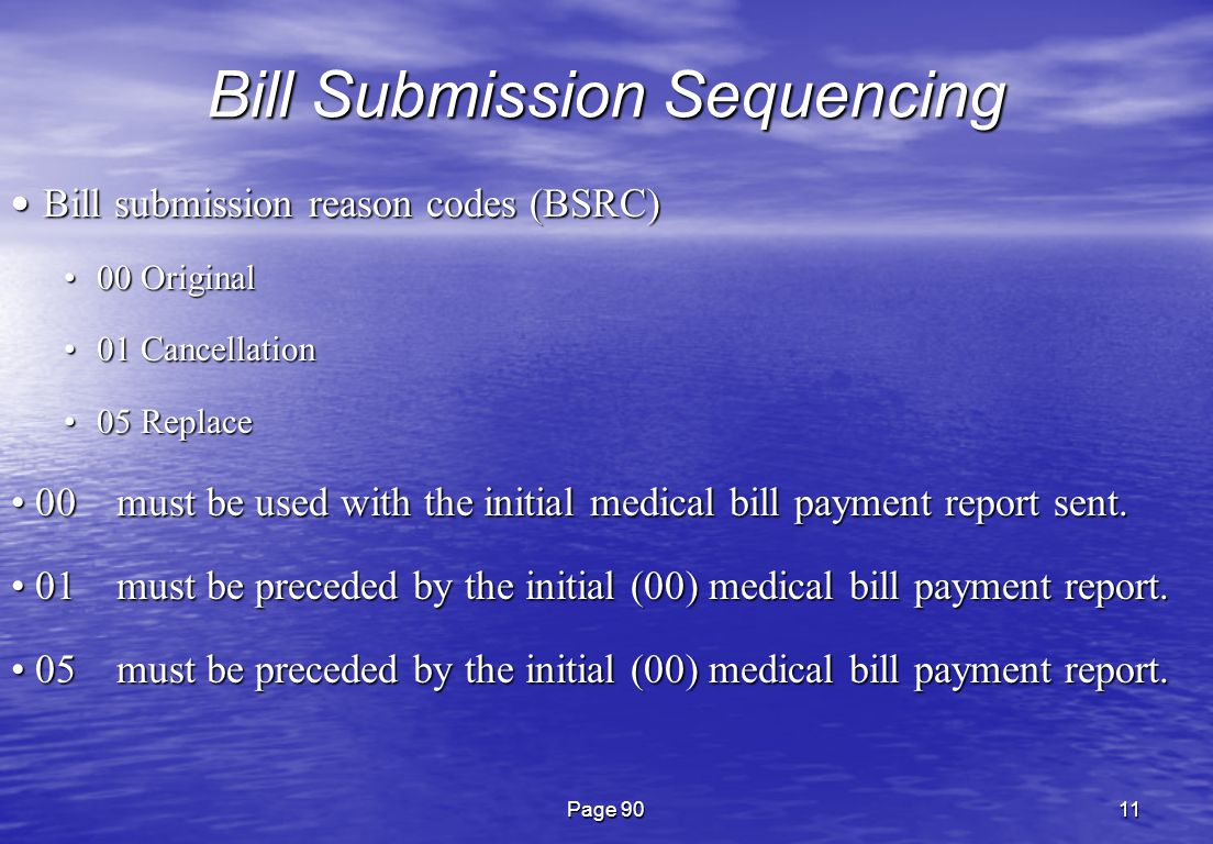 Page 9011 Bill Submission Sequencing Bill submission reason codes (BSRC) Bill submission reason codes (BSRC) 00 Original00 Original 01 Cancellation01 Cancellation 05 Replace05 Replace 00 must be used with the initial medical bill payment report sent.