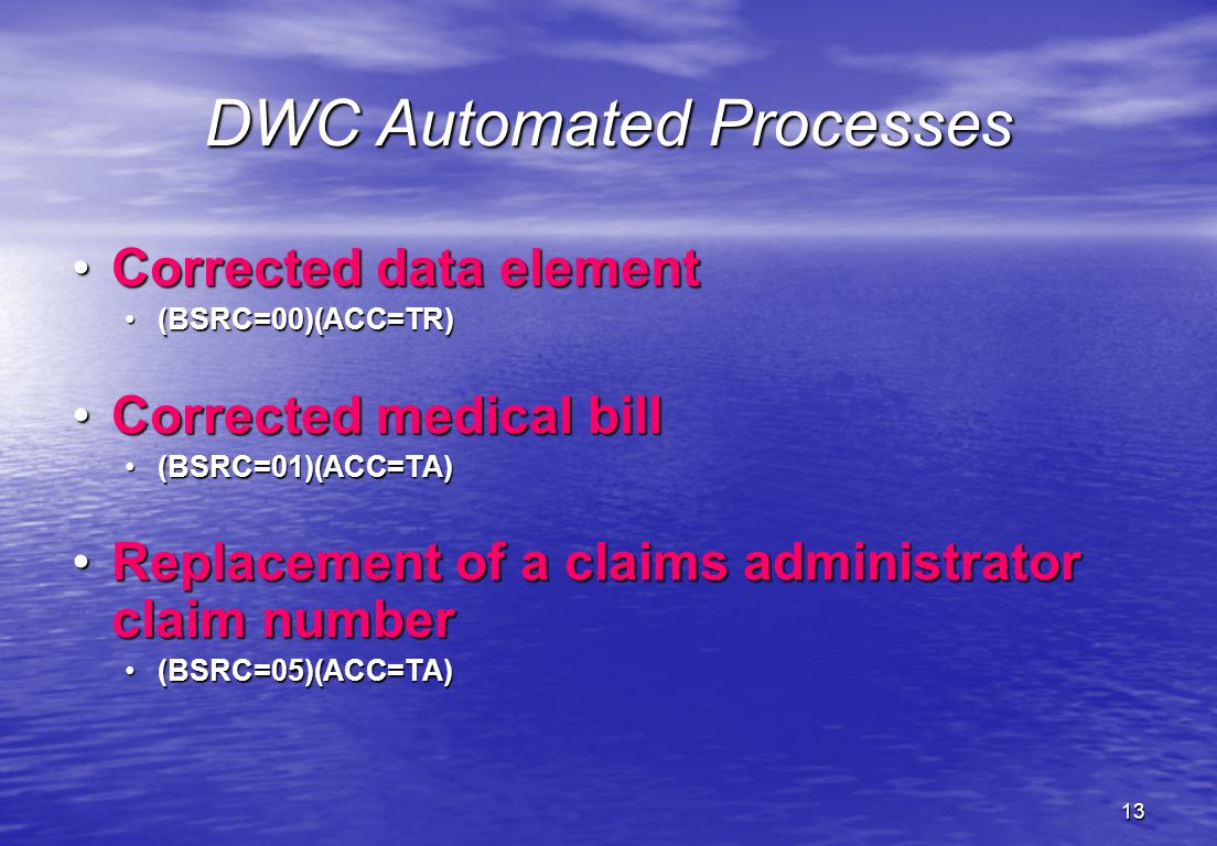 13 DWC Automated Processes Corrected data elementCorrected data element (BSRC=00)(ACC=TR)(BSRC=00)(ACC=TR) Corrected medical billCorrected medical bill (BSRC=01)(ACC=TA)(BSRC=01)(ACC=TA) Replacement of a claims administrator claim numberReplacement of a claims administrator claim number (BSRC=05)(ACC=TA)(BSRC=05)(ACC=TA)