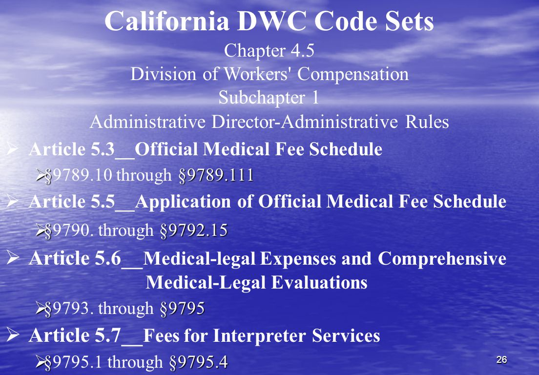 26 Chapter 4.5 Division of Workers Compensation Subchapter 1 Administrative Director-Administrative Rules  Article 5.3__Official Medical Fee Schedule  §§9789.111  §9789.10 through §9789.111  Article 5.5__Application of Official Medical Fee Schedule  §§9792.15  §9790.