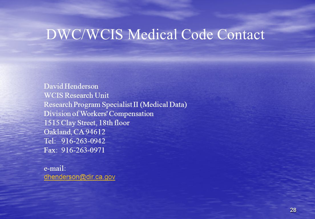 28 DWC/WCIS Medical Code Contact David Henderson WCIS Research Unit Research Program Specialist II (Medical Data) Division of Workers Compensation 1515 Clay Street, 18th floor Oakland, CA 94612 Tel: 916-263-0942 Fax: 916-263-0971 e-mail: dhenderson@dir.ca.gov dhenderson@dir.ca.gov