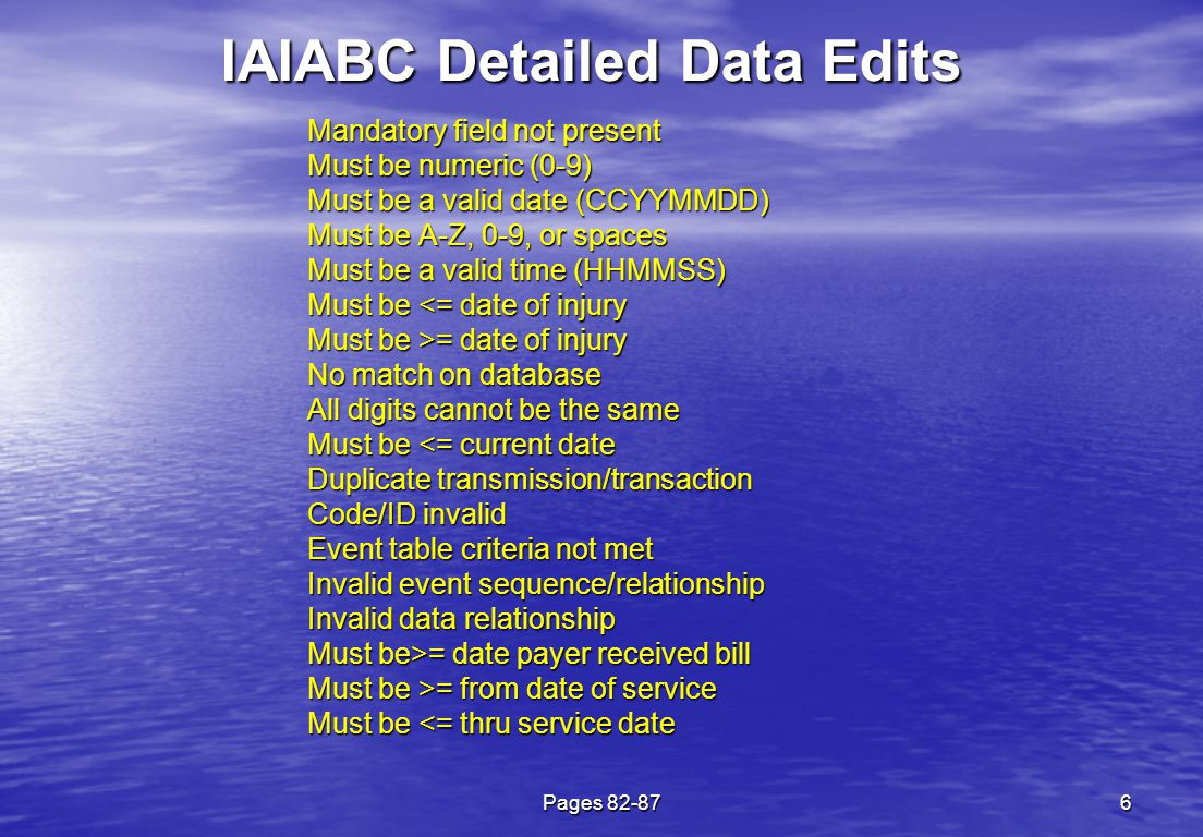 Pages 82-876 IAIABC Detailed Data Edits Mandatory field not present Must be numeric (0-9) Must be a valid date (CCYYMMDD) Must be A-Z, 0-9, or spaces Must be a valid time (HHMMSS) Must be <= date of injury Must be >= date of injury No match on database All digits cannot be the same Must be <= current date Duplicate transmission/transaction Code/ID invalid Event table criteria not met Invalid event sequence/relationship Invalid data relationship Must be>= date payer received bill Must be >= from date of service Must be <= thru service date