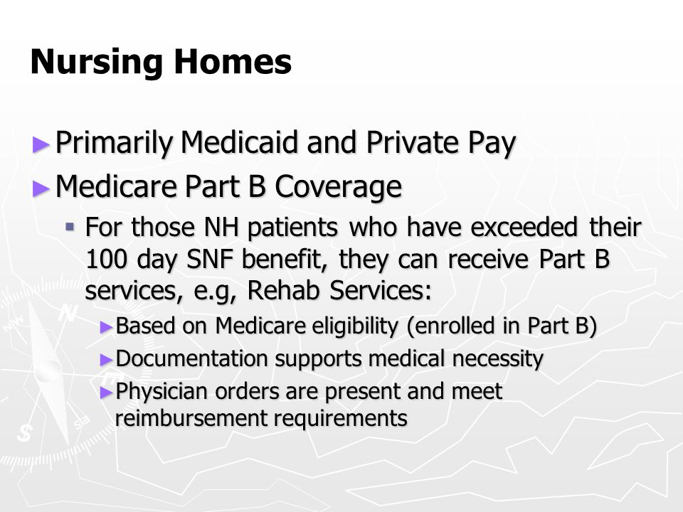 Nursing Homes ► Primarily Medicaid and Private Pay ► Medicare Part B Coverage  For those NH patients who have exceeded their 100 day SNF benefit, the