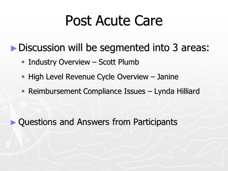 Post Acute Care ► Discussion will be segmented into 3 areas:  Industry Overview – Scott Plumb  High Level Revenue Cycle Overview – Janine  Reimburs