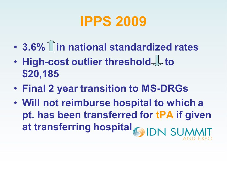 IPPS 2009 3.6% in national standardized rates High-cost outlier threshold to $20,185 Final 2 year transition to MS-DRGs Will not reimburse hospital to which a pt.