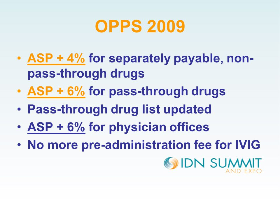 OPPS 2009 ASP + 4% for separately payable, non- pass-through drugs ASP + 6% for pass-through drugs Pass-through drug list updated ASP + 6% for physician offices No more pre-administration fee for IVIG