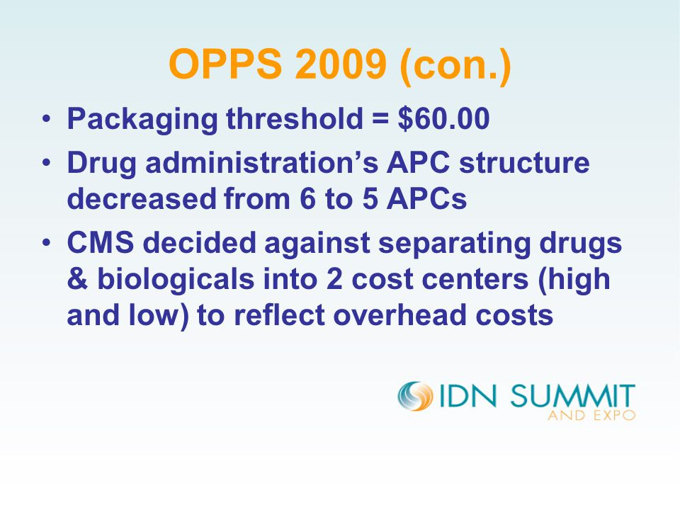 OPPS 2009 (con.) Packaging threshold = $60.00 Drug administration's APC structure decreased from 6 to 5 APCs CMS decided against separating drugs & biologicals into 2 cost centers (high and low) to reflect overhead costs
