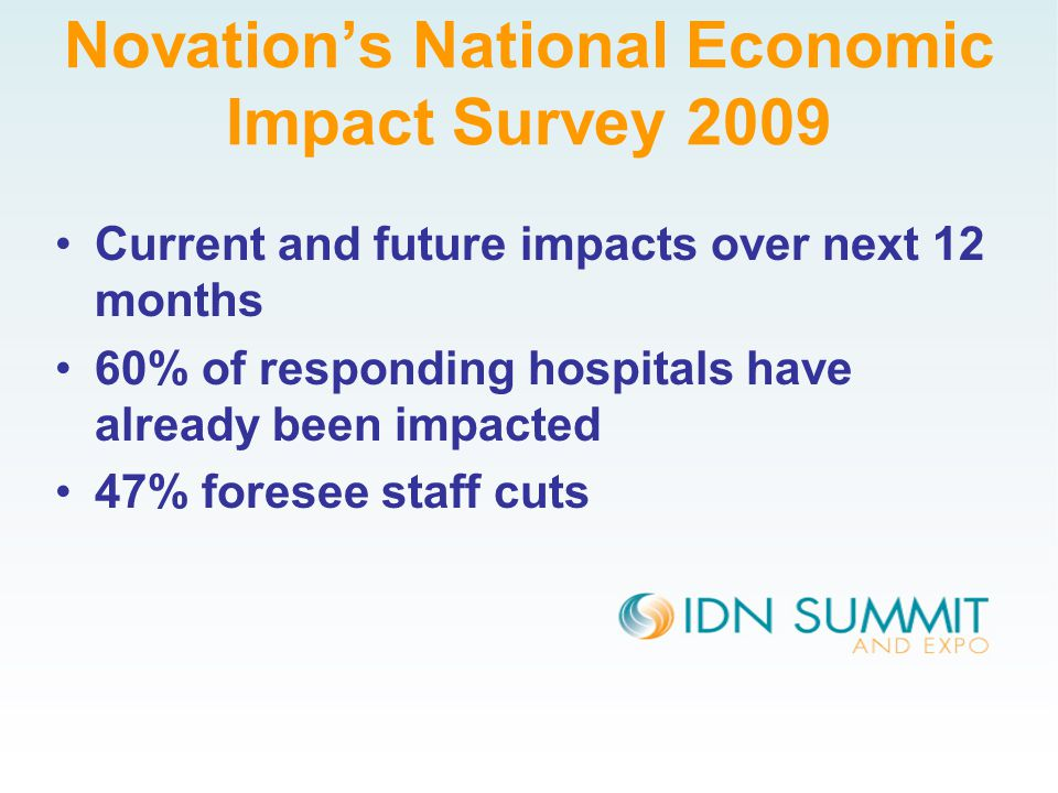Novation's National Economic Impact Survey 2009 Current and future impacts over next 12 months 60% of responding hospitals have already been impacted 47% foresee staff cuts