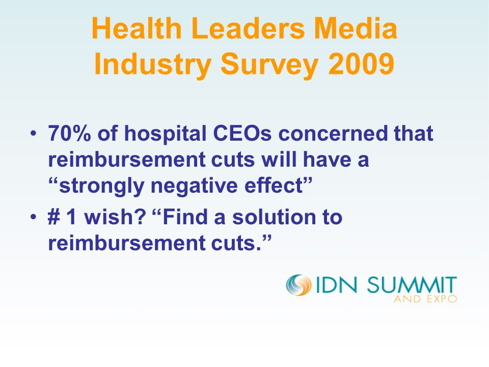 Health Leaders Media Industry Survey 2009 70% of hospital CEOs concerned that reimbursement cuts will have a strongly negative effect # 1 wish.
