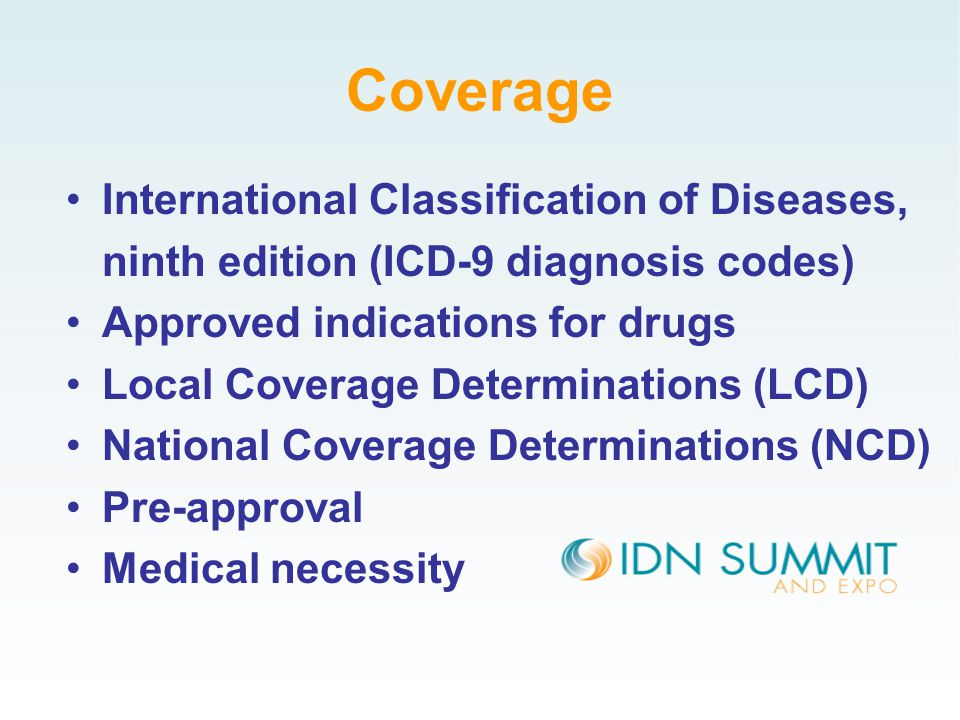 Coverage International Classification of Diseases, ninth edition (ICD-9 diagnosis codes) Approved indications for drugs Local Coverage Determinations (LCD) National Coverage Determinations (NCD) Pre-approval Medical necessity